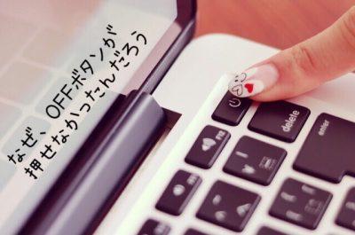 なぜ、OFFボタンを押せなかったんだろうと言う言葉とパソコンの電源ボタンを押そうとする女性の手元の画像